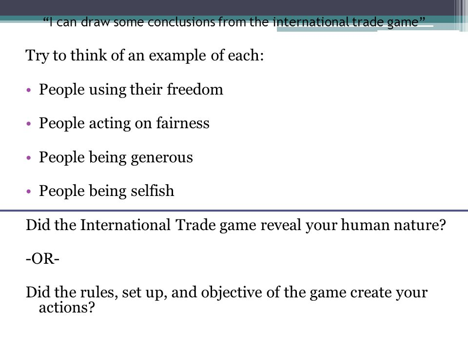 I can draw some conclusions from the international trade game Try to think of an example of each: People using their freedom People acting on fairness People being generous People being selfish Did the International Trade game reveal your human nature.