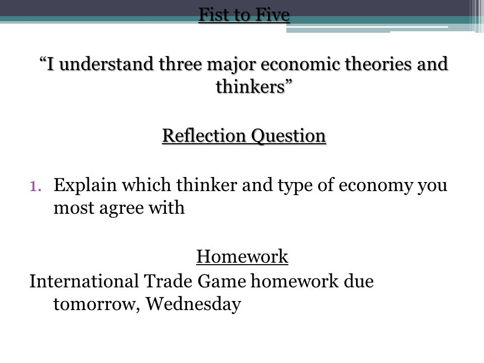 Fist to Five I understand three major economic theories and thinkers Reflection Question 1.Explain which thinker and type of economy you most agree with Homework International Trade Game homework due tomorrow, Wednesday