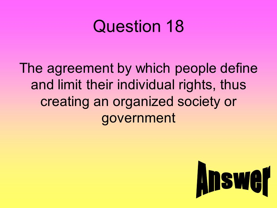 Question 18 The agreement by which people define and limit their individual rights, thus creating an organized society or government