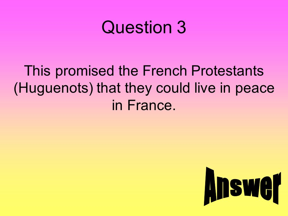 Question 3 This promised the French Protestants (Huguenots) that they could live in peace in France.