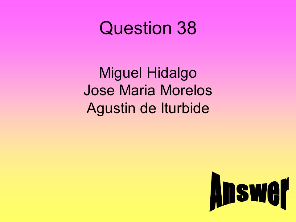 Question 38 Miguel Hidalgo Jose Maria Morelos Agustin de Iturbide