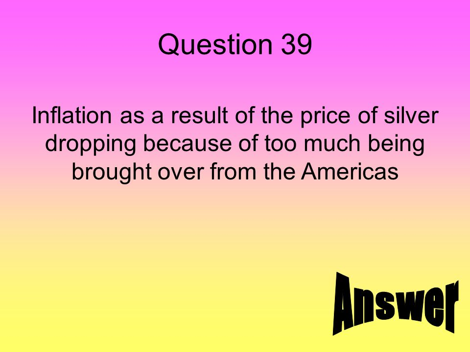 Question 39 Inflation as a result of the price of silver dropping because of too much being brought over from the Americas