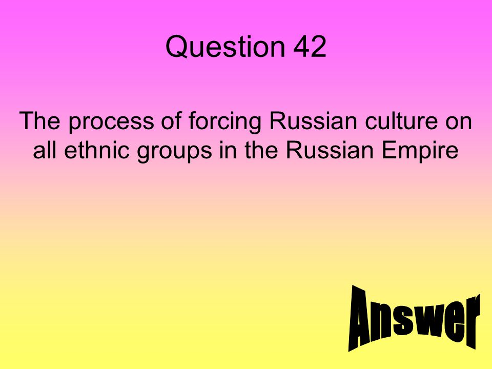 Question 42 The process of forcing Russian culture on all ethnic groups in the Russian Empire