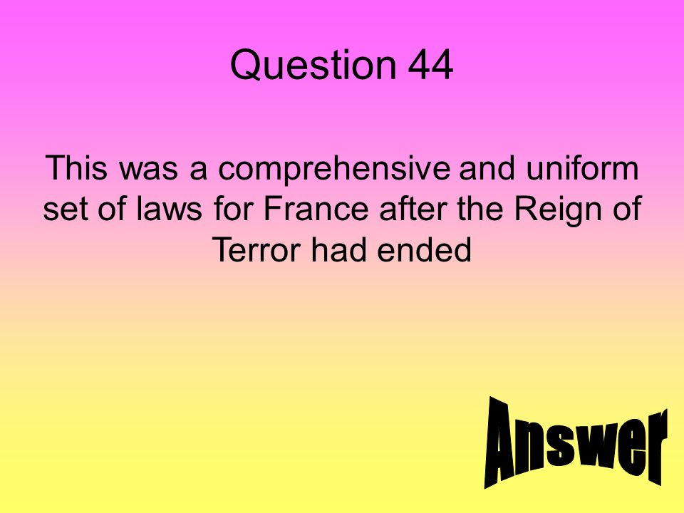Question 44 This was a comprehensive and uniform set of laws for France after the Reign of Terror had ended