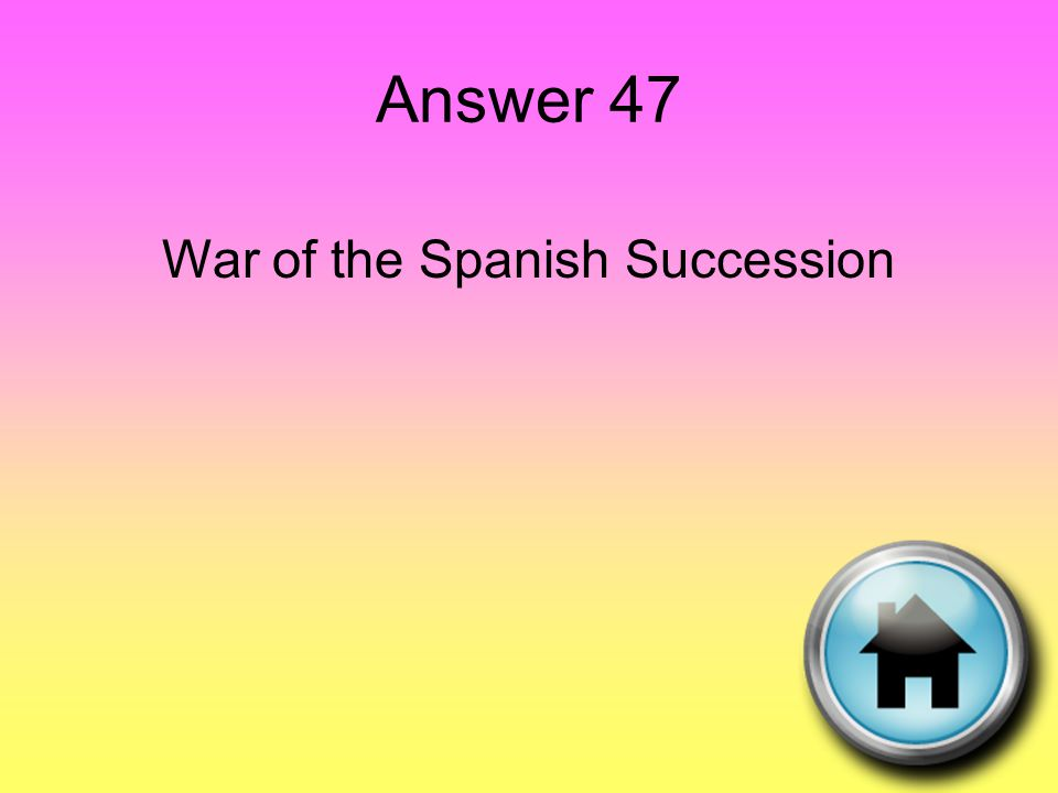 Answer 47 War of the Spanish Succession
