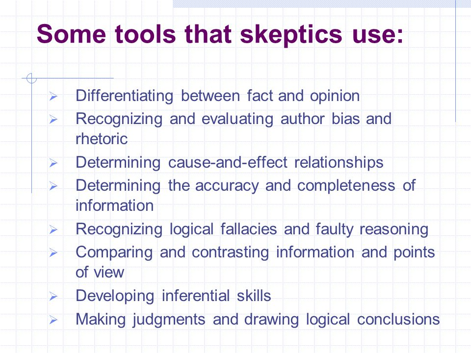 Some tools that skeptics use:  Differentiating between fact and opinion  Recognizing and evaluating author bias and rhetoric  Determining cause-and-effect relationships  Determining the accuracy and completeness of information  Recognizing logical fallacies and faulty reasoning  Comparing and contrasting information and points of view  Developing inferential skills  Making judgments and drawing logical conclusions