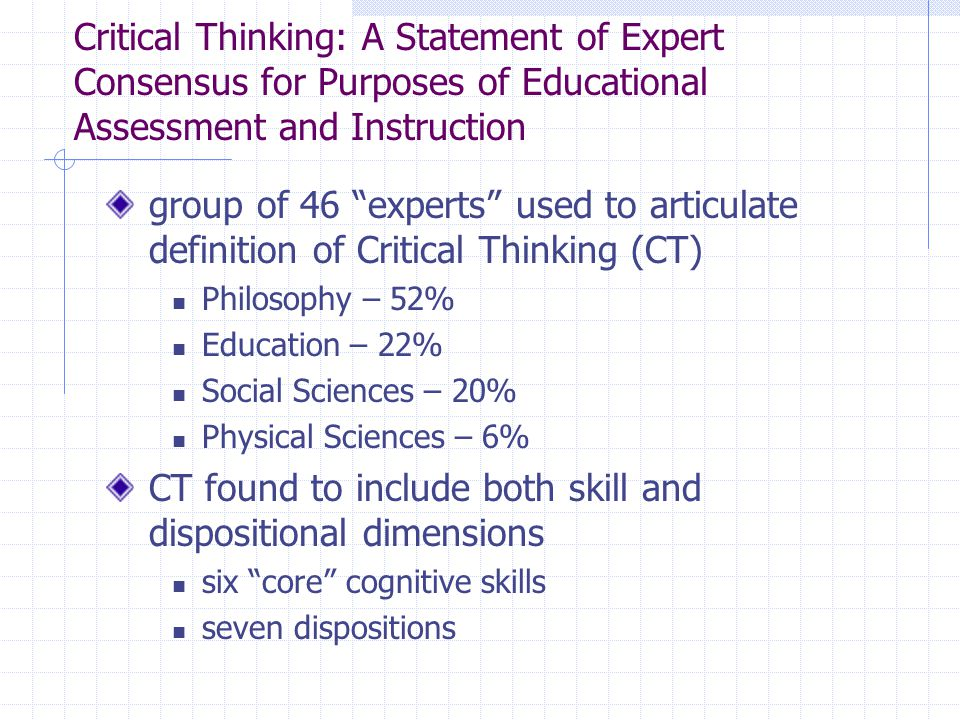 Critical Thinking: A Statement of Expert Consensus for Purposes of Educational Assessment and Instruction group of 46 experts used to articulate definition of Critical Thinking (CT) Philosophy – 52% Education – 22% Social Sciences – 20% Physical Sciences – 6% CT found to include both skill and dispositional dimensions six core cognitive skills seven dispositions