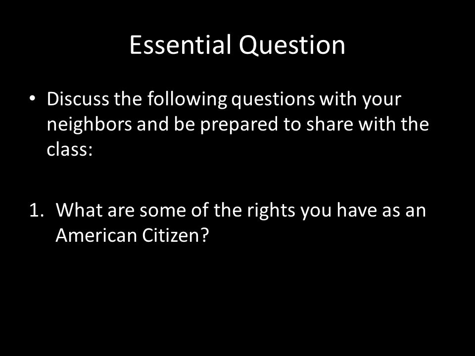 Essential Question Discuss the following questions with your neighbors and be prepared to share with the class: 1.What are some of the rights you have as an American Citizen?