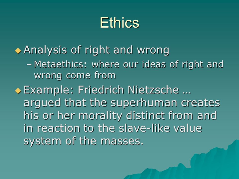 Ethics  Analysis of right and wrong –Metaethics: where our ideas of right and wrong come from  Example: Friedrich Nietzsche … argued that the superhuman creates his or her morality distinct from and in reaction to the slave-like value system of the masses.
