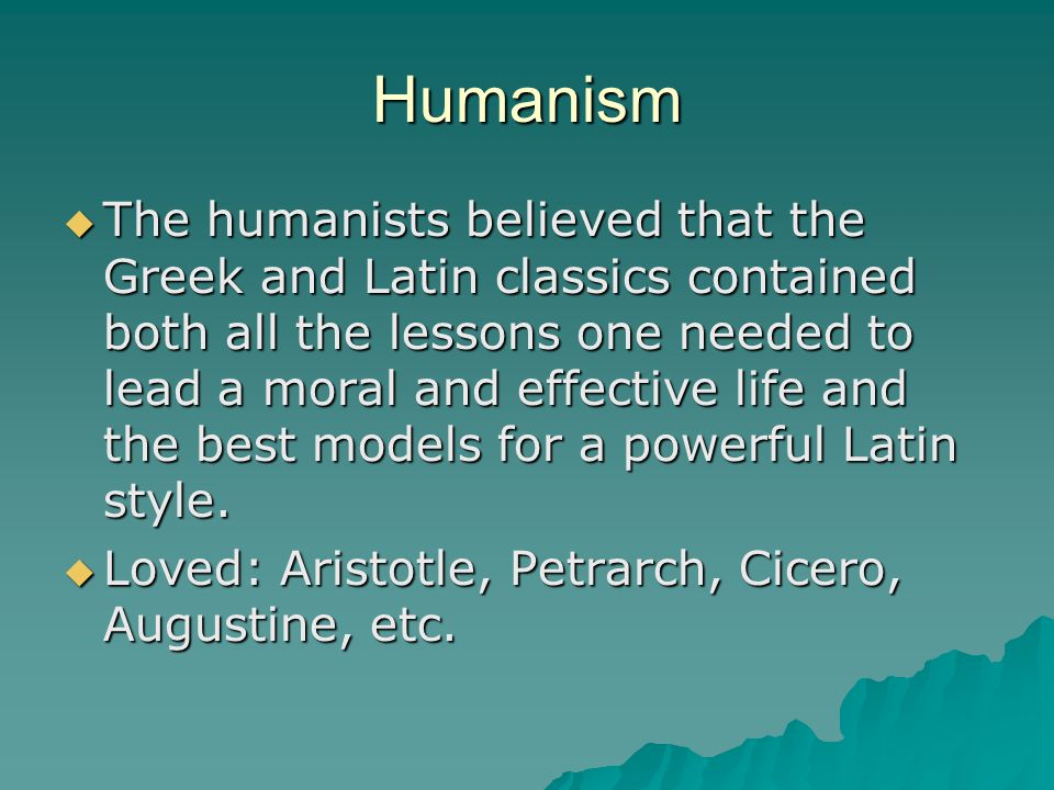 Humanism  The humanists believed that the Greek and Latin classics contained both all the lessons one needed to lead a moral and effective life and the best models for a powerful Latin style.