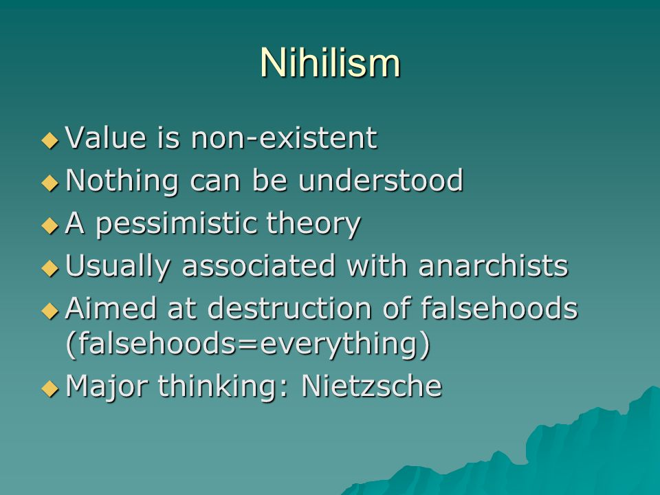 Nihilism  Value is non-existent  Nothing can be understood  A pessimistic theory  Usually associated with anarchists  Aimed at destruction of falsehoods (falsehoods=everything)  Major thinking: Nietzsche