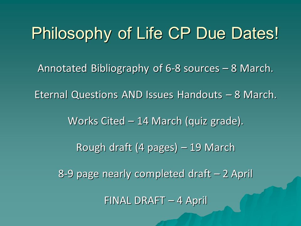 Philosophy of Life CP Due Dates. Annotated Bibliography of 6-8 sources – 8 March.