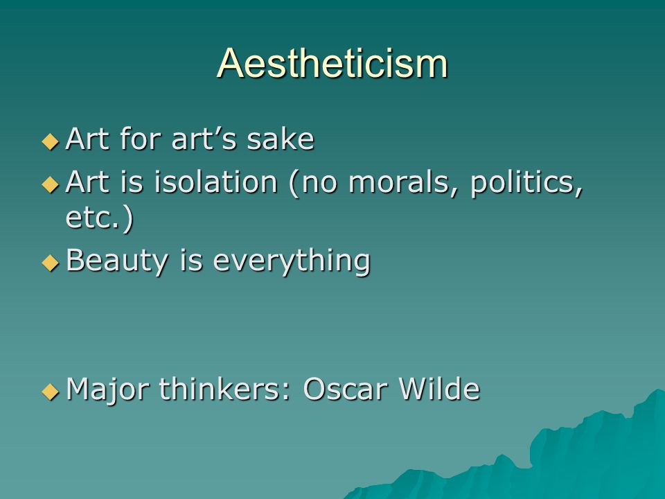 Aestheticism  Art for art's sake  Art is isolation (no morals, politics, etc.)  Beauty is everything  Major thinkers: Oscar Wilde