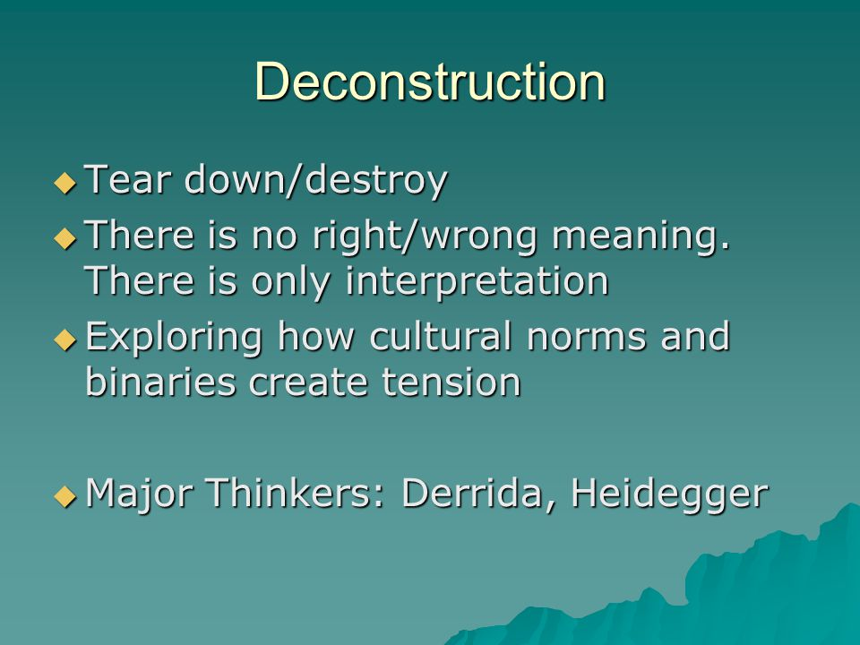 Deconstruction  Tear down/destroy  There is no right/wrong meaning.