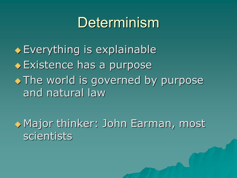 Determinism  Everything is explainable  Existence has a purpose  The world is governed by purpose and natural law  Major thinker: John Earman, most scientists