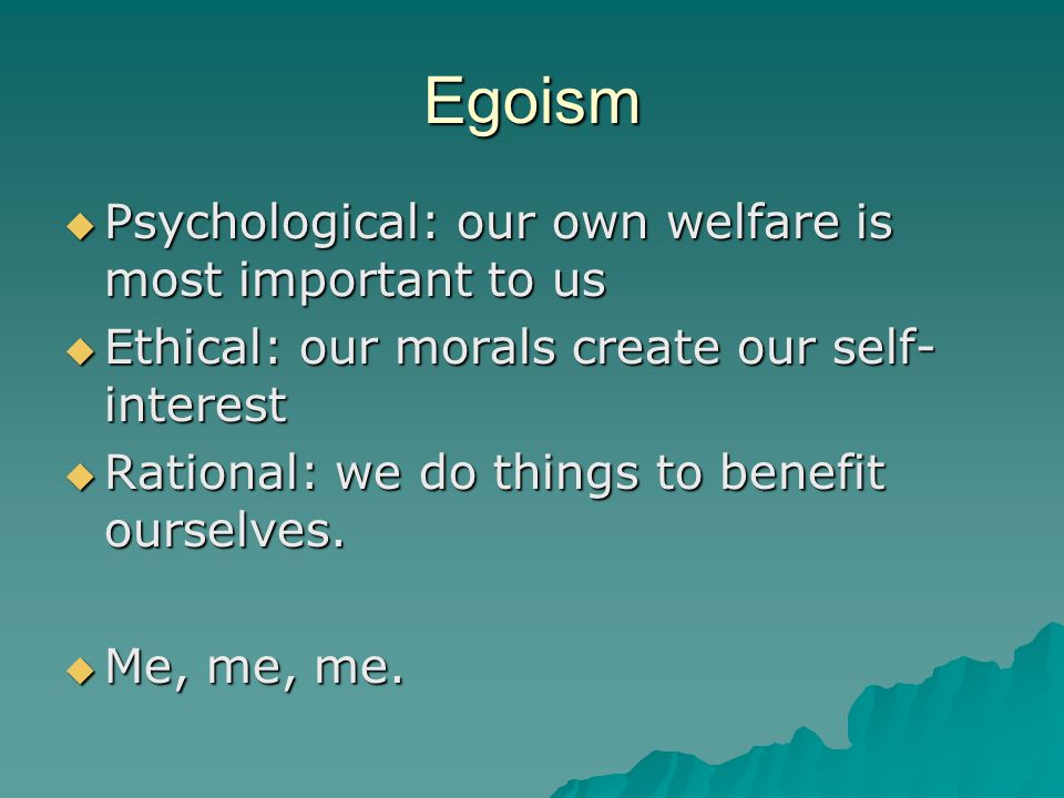 Egoism  Psychological: our own welfare is most important to us  Ethical: our morals create our self- interest  Rational: we do things to benefit ourselves.