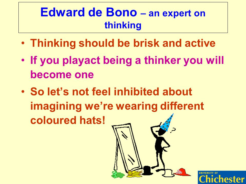 Edward de Bono – an expert on thinking Thinking should be brisk and active If you playact being a thinker you will become one So let's not feel inhibited about imagining we're wearing different coloured hats!