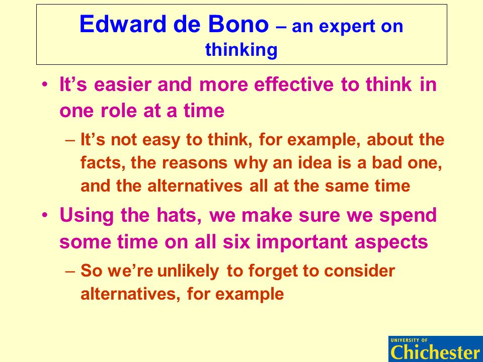 Edward de Bono – an expert on thinking It's easier and more effective to think in one role at a time –It's not easy to think, for example, about the facts, the reasons why an idea is a bad one, and the alternatives all at the same time Using the hats, we make sure we spend some time on all six important aspects –So we're unlikely to forget to consider alternatives, for example