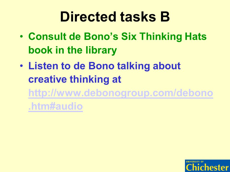 Directed tasks B Consult de Bono's Six Thinking Hats book in the library Listen to de Bono talking about creative thinking at http://www.debonogroup.com/debono.htm#audio http://www.debonogroup.com/debono.htm#audio