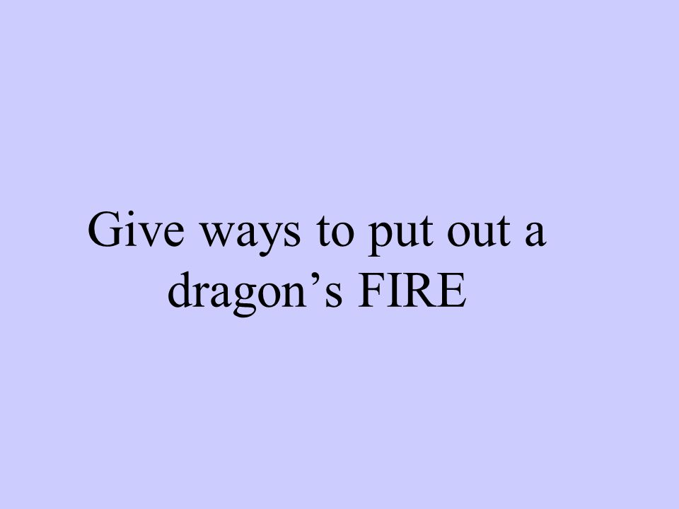 Give ways to put out a dragon's FIRE