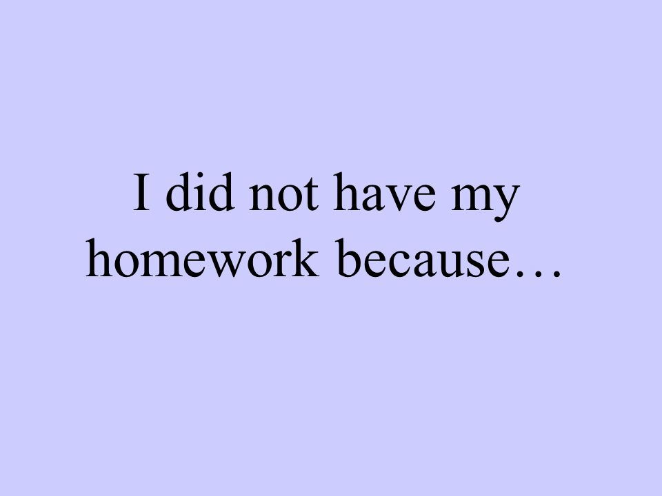 I did not have my homework because…