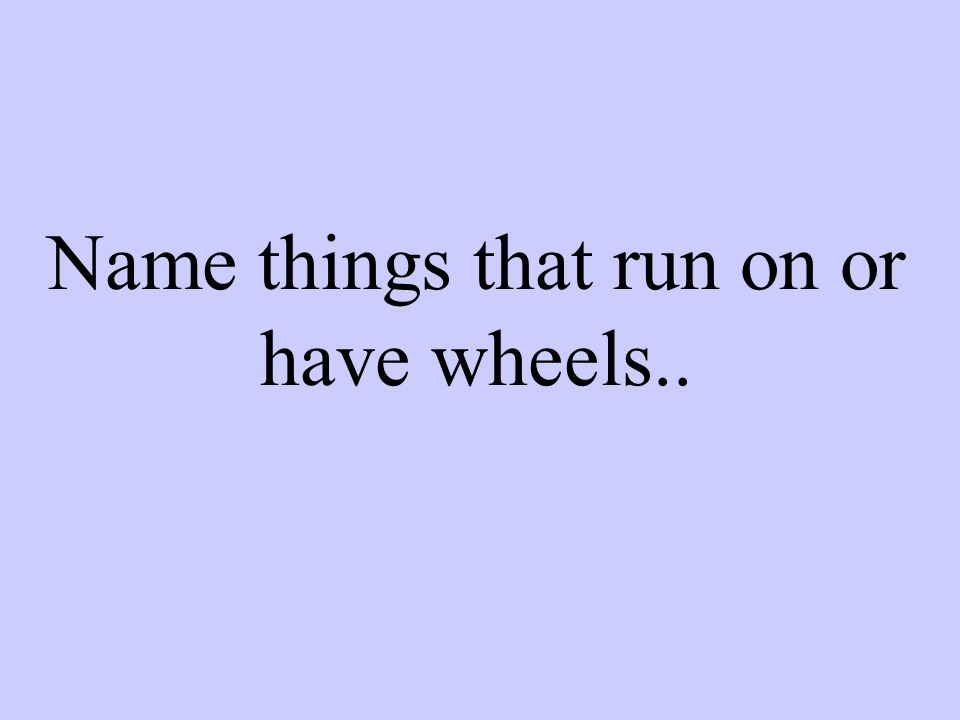 Name things that run on or have wheels..