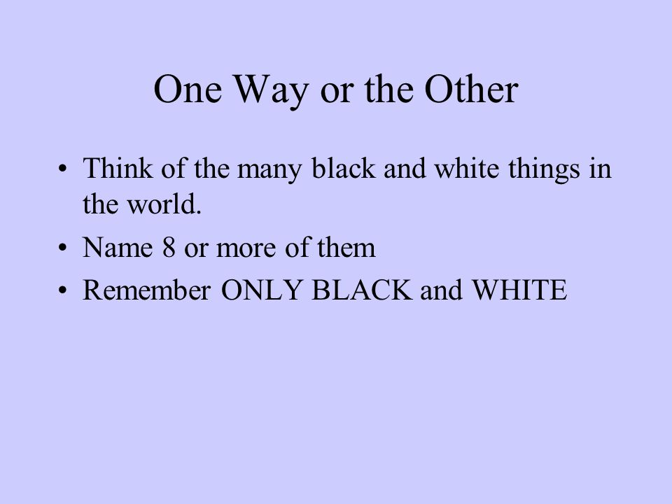 One Way or the Other Think of the many black and white things in the world.