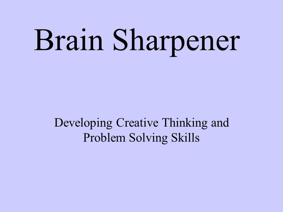 Brain Sharpener Developing Creative Thinking and Problem Solving Skills