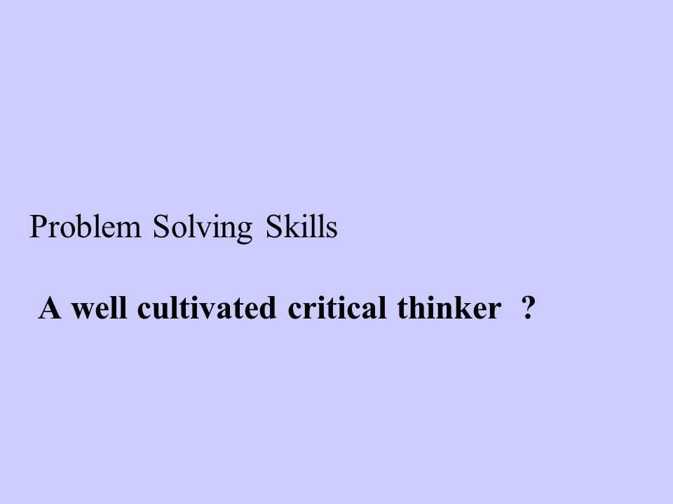 Problem Solving Skills A well cultivated critical thinker