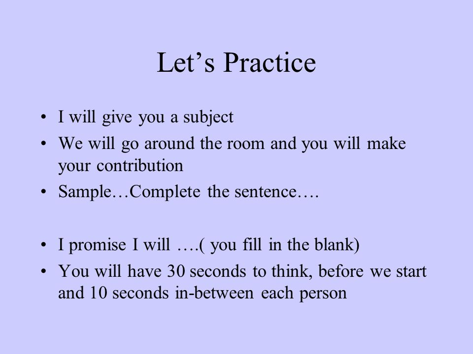 Let's Practice I will give you a subject We will go around the room and you will make your contribution Sample…Complete the sentence….