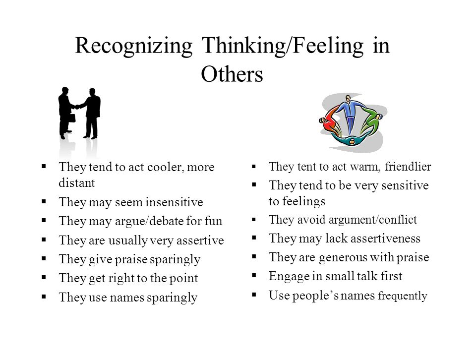 Recognizing Thinking/Feeling in Others  They tend to act cooler, more distant  They may seem insensitive  They may argue/debate for fun  They are