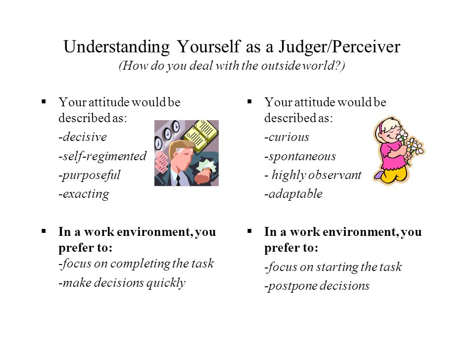 Understanding Yourself as a Judger/Perceiver (How do you deal with the outside world?)  Your attitude would be described as: -decisive -self-regiment