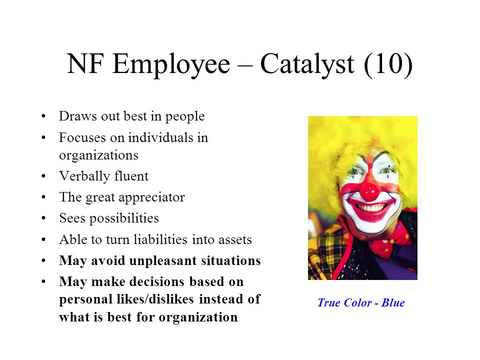 NF Employee – Catalyst (10) Draws out best in people Focuses on individuals in organizations Verbally fluent The great appreciator Sees possibilities