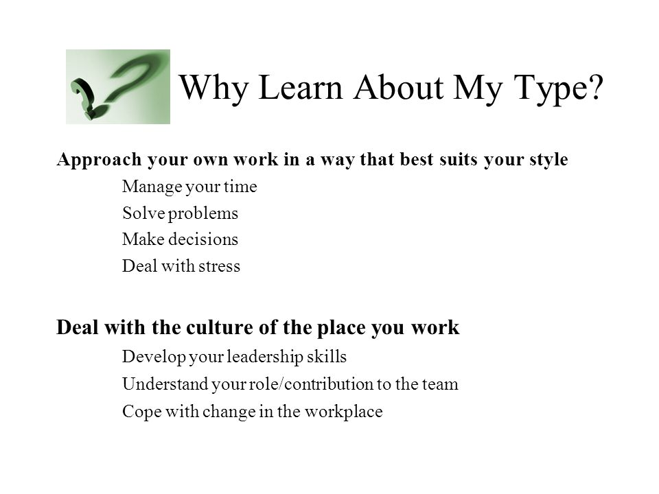 Why Learn About My Type? Approach your own work in a way that best suits your style Manage your time Solve problems Make decisions Deal with stress De