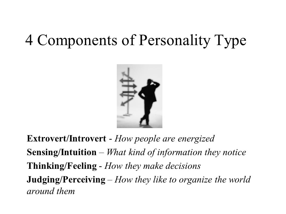 4 Components of Personality Type Extrovert/Introvert - How people are energized Sensing/Intuition – What kind of information they notice Thinking/Feel
