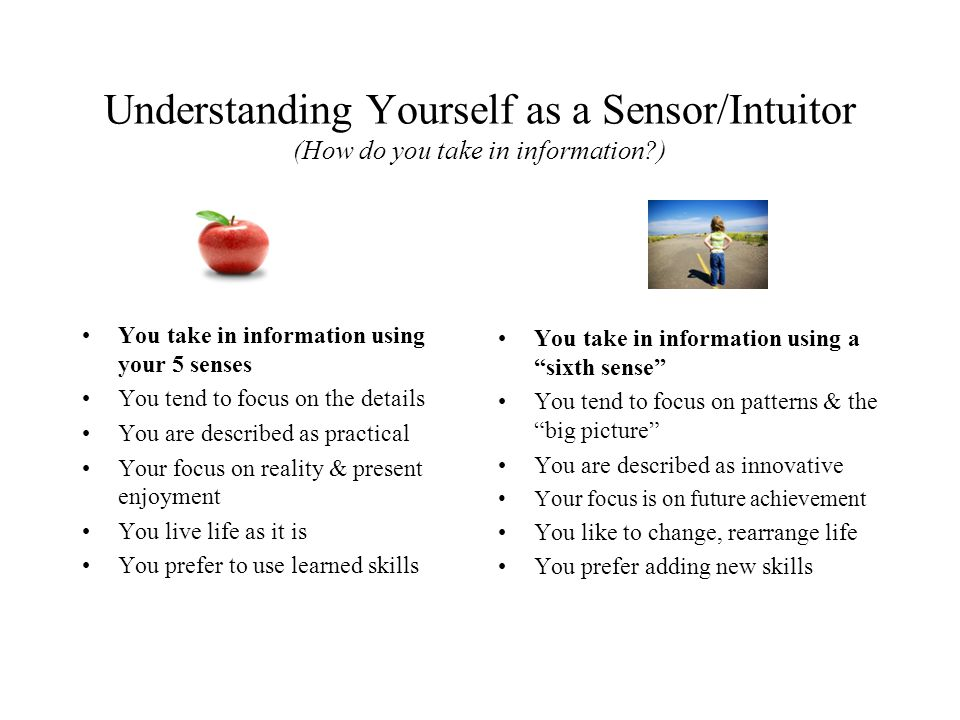 Understanding Yourself as a Sensor/Intuitor (How do you take in information?) You take in information using your 5 senses You tend to focus on the det