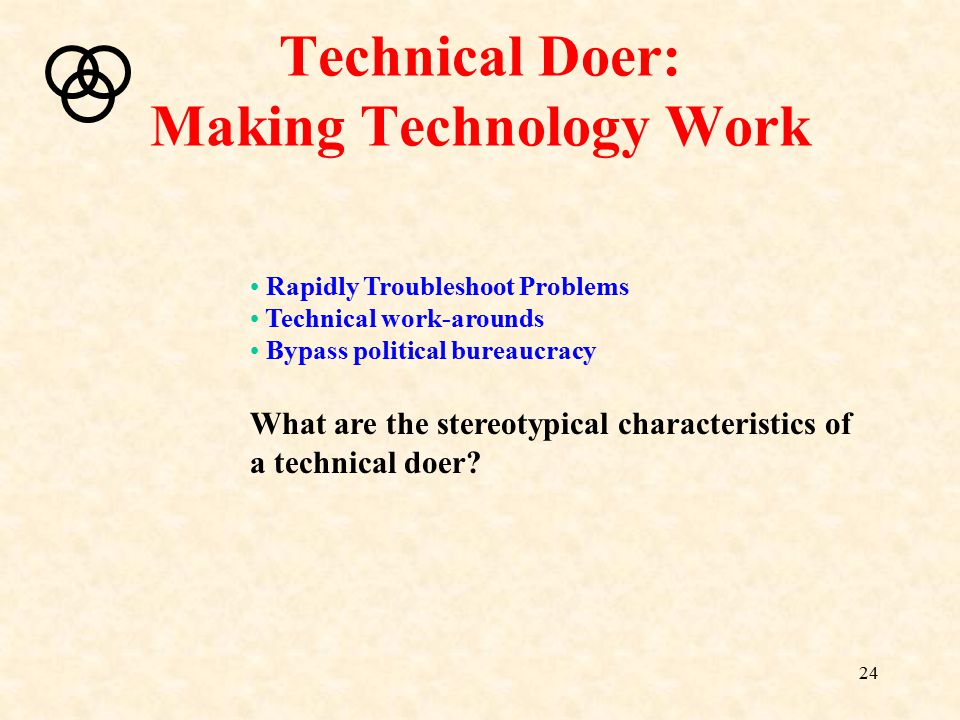 24 Technical Doer: Making Technology Work Rapidly Troubleshoot Problems Technical work-arounds Bypass political bureaucracy What are the stereotypical