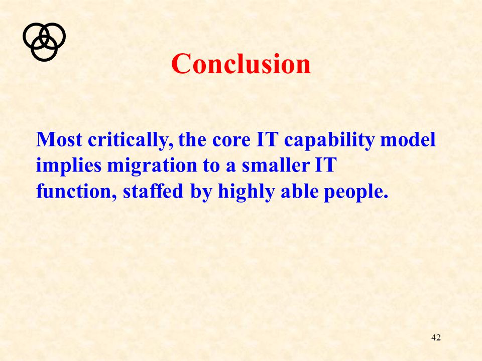 42 Conclusion Most critically, the core IT capability model implies migration to a smaller IT function, staffed by highly able people.