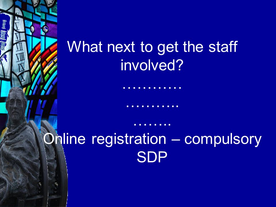 What next to get the staff involved ………… ……….. …….. Online registration – compulsory SDP
