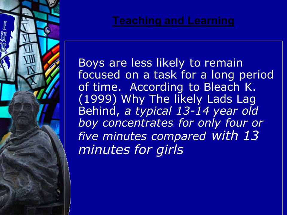Teaching and Learning Boys are less likely to remain focused on a task for a long period of time.