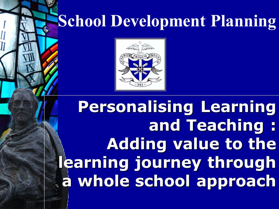 School Development Planning Personalising Learning and Teaching : Adding value to the learning journey through a whole school approach