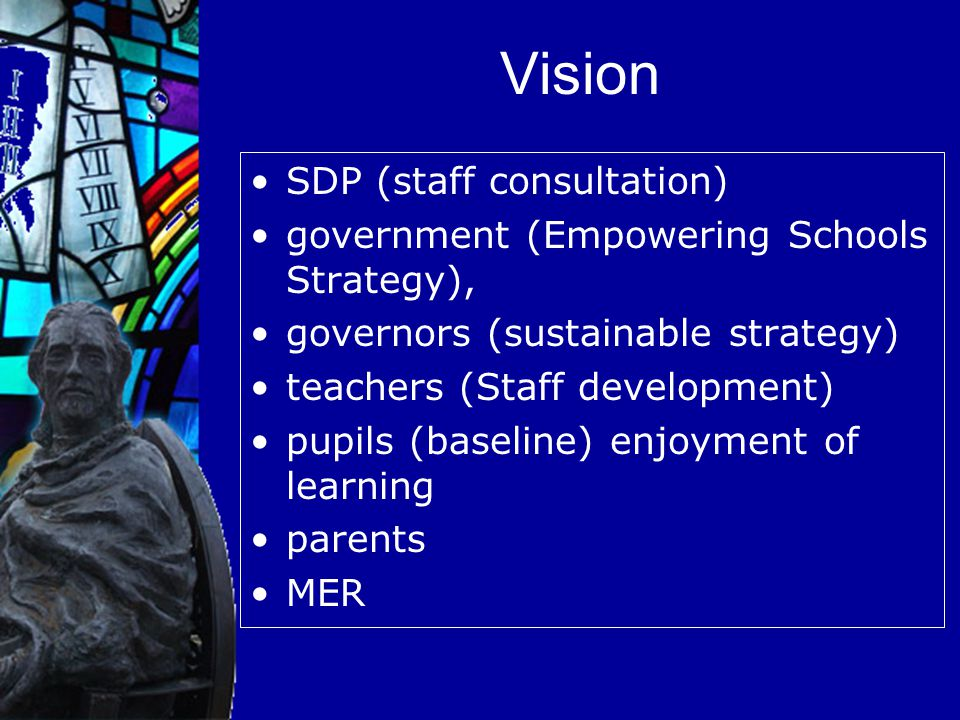 Vision SDP (staff consultation) government (Empowering Schools Strategy), governors (sustainable strategy) teachers (Staff development) pupils (baseline) enjoyment of learning parents MER