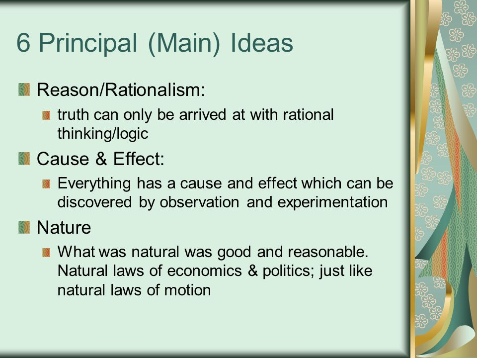 6 Principal (Main) Ideas Reason/Rationalism: truth can only be arrived at with rational thinking/logic Cause & Effect: Everything has a cause and effect which can be discovered by observation and experimentation Nature What was natural was good and reasonable.
