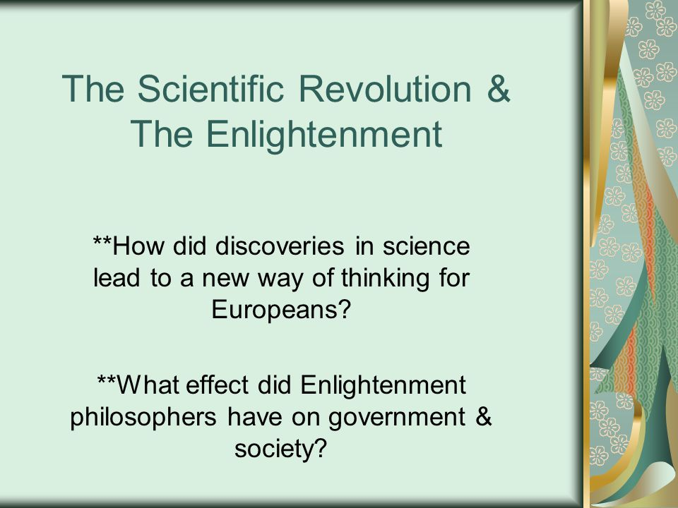 The Scientific Revolution & The Enlightenment **How did discoveries in science lead to a new way of thinking for Europeans.