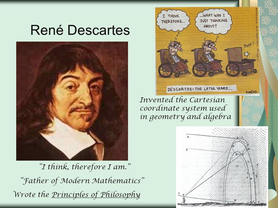 René Descartes Father of Modern Mathematics I think, therefore I am. Invented the Cartesian coordinate system used in geometry and algebra Wrote the Principles of Philosophy
