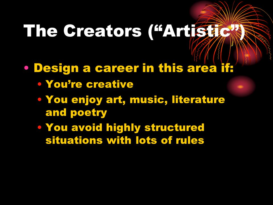 The Creators ( Artistic ) Design a career in this area if: You're creative You enjoy art, music, literature and poetry You avoid highly structured situations with lots of rules
