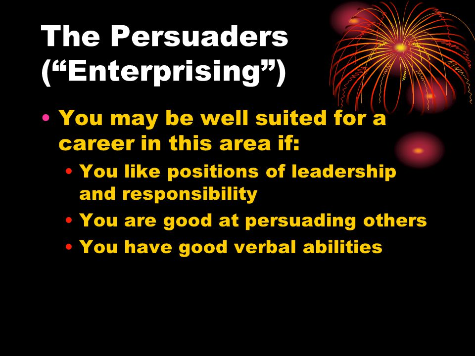 The Persuaders ( Enterprising ) You may be well suited for a career in this area if: You like positions of leadership and responsibility You are good at persuading others You have good verbal abilities