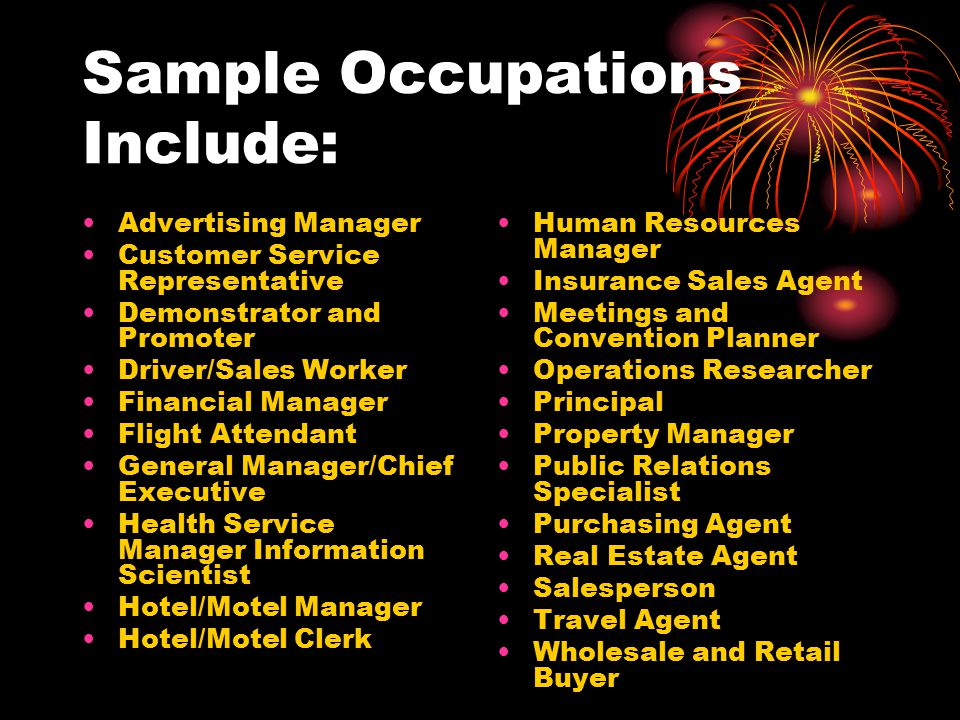 Sample Occupations Include: Advertising Manager Customer Service Representative Demonstrator and Promoter Driver/Sales Worker Financial Manager Flight Attendant General Manager/Chief Executive Health Service Manager Information Scientist Hotel/Motel Manager Hotel/Motel Clerk Human Resources Manager Insurance Sales Agent Meetings and Convention Planner Operations Researcher Principal Property Manager Public Relations Specialist Purchasing Agent Real Estate Agent Salesperson Travel Agent Wholesale and Retail Buyer