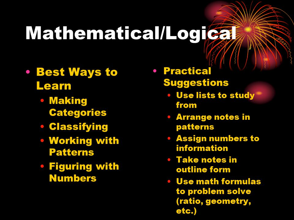 Mathematical/Logical Best Ways to Learn Making Categories Classifying Working with Patterns Figuring with Numbers Practical Suggestions Use lists to study from Arrange notes in patterns Assign numbers to information Take notes in outline form Use math formulas to problem solve (ratio, geometry, etc.)