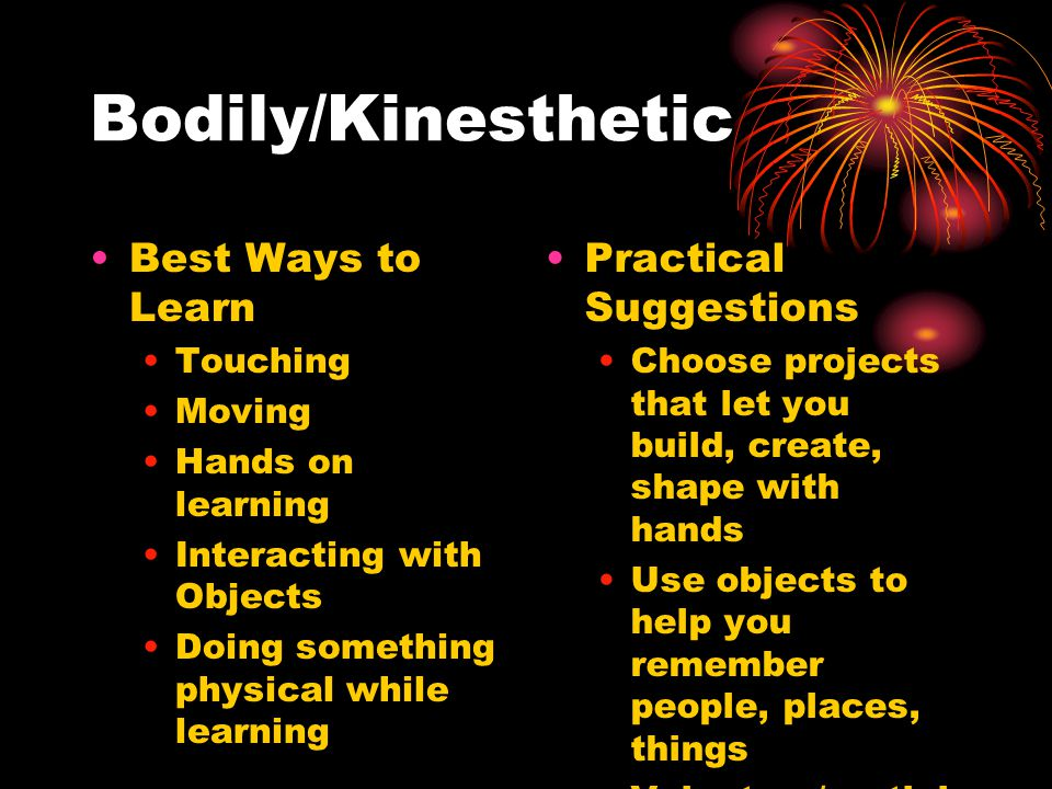 Bodily/Kinesthetic Best Ways to Learn Touching Moving Hands on learning Interacting with Objects Doing something physical while learning Practical Suggestions Choose projects that let you build, create, shape with hands Use objects to help you remember people, places, things Volunteer/partici pate in class